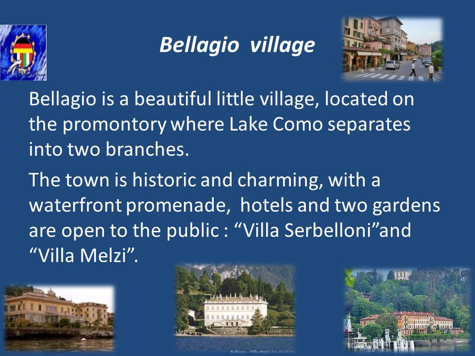 Bellagio village Bellagio is a beautiful little village, located on the promontory where Lake Como separates into two branches. The town is historic a