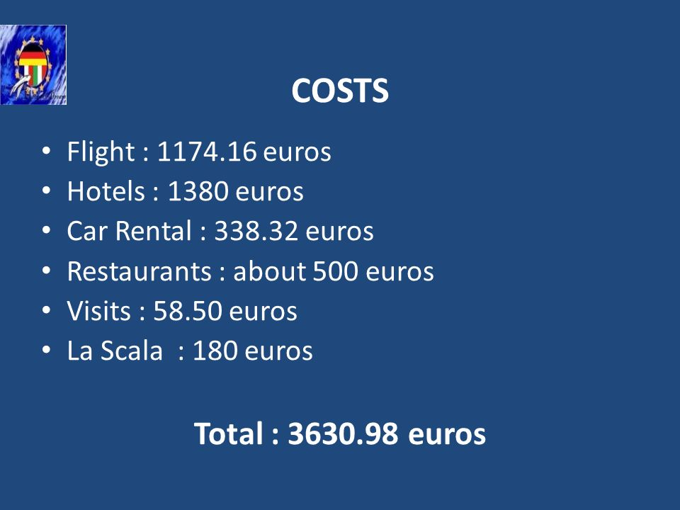 COSTS Flight : 1174.16 euros Hotels : 1380 euros Car Rental : 338.32 euros Restaurants : about 500 euros Visits : 58.50 euros La Scala : 180 euros Tot