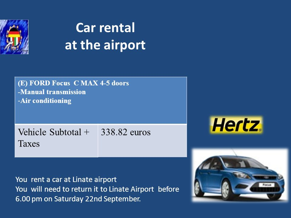 Car rental at the airport (E) FORD Focus C MAX 4-5 doors -Manual transmission -Air conditioning Vehicle Subtotal + Taxes 338.82 euros You rent a car a