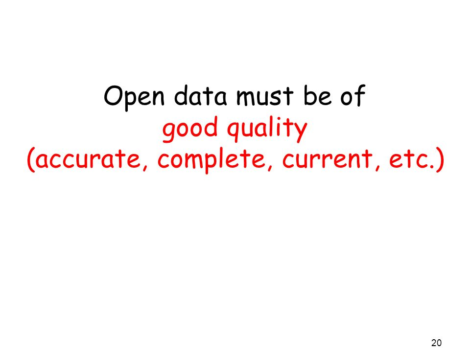 Open data must be of good quality (accurate, complete, current, etc.) 20