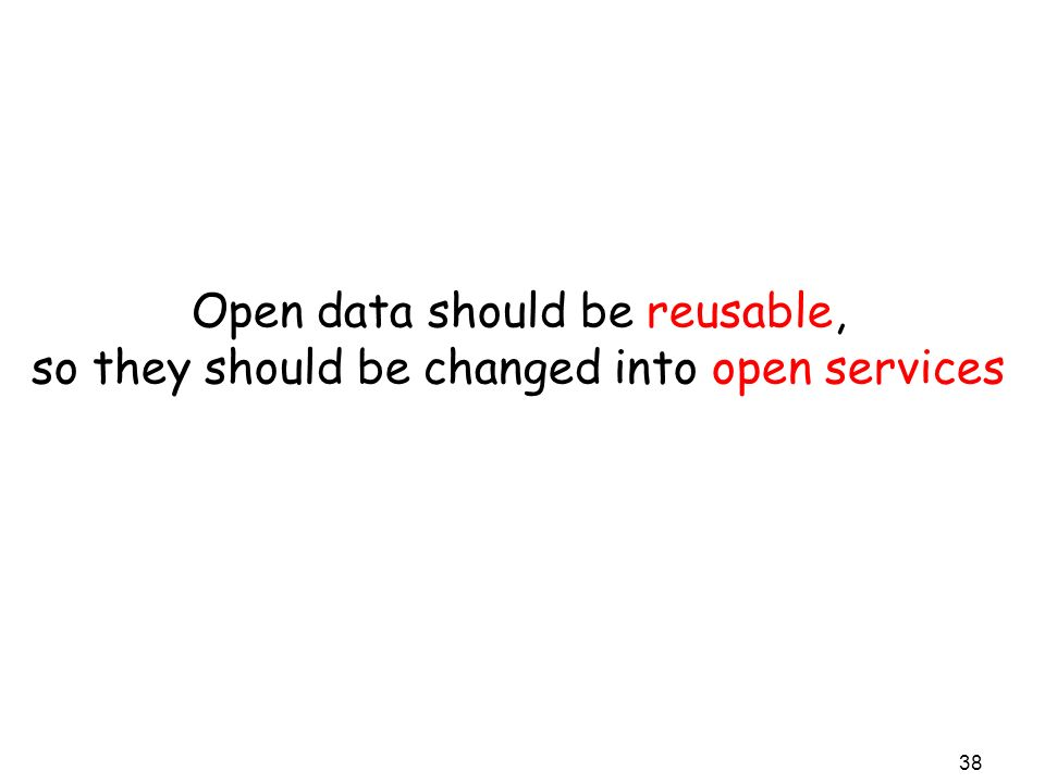 Open data should be reusable, so they should be changed into open services 38