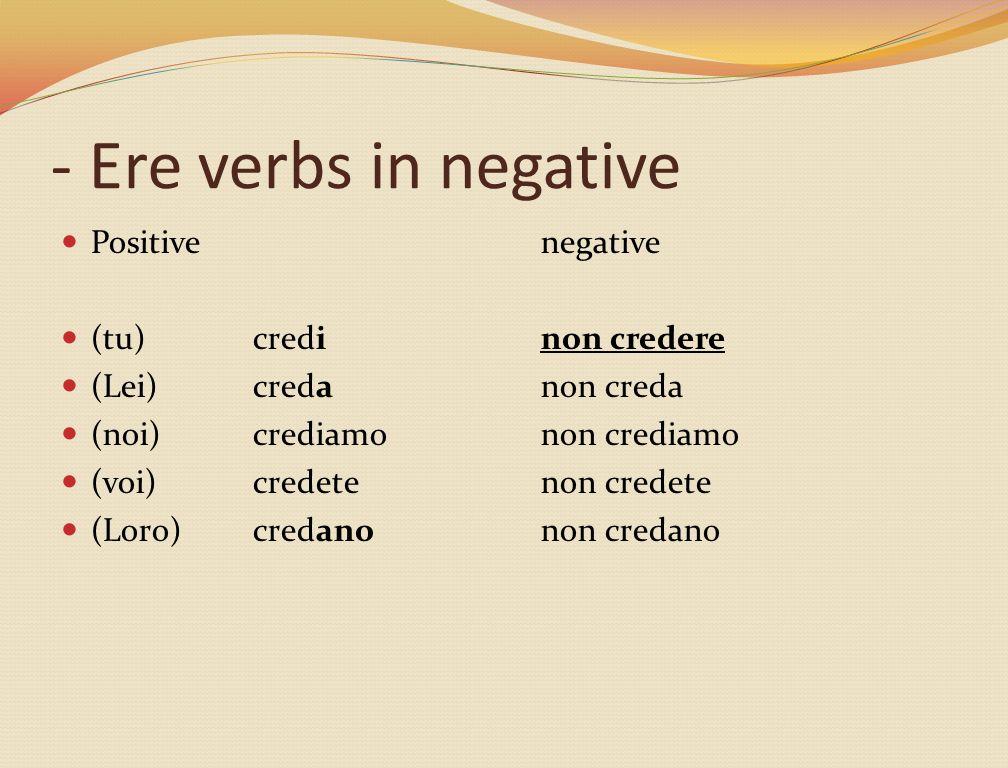 - Ere verbs in negative Positivenegative (tu)credinon credere (Lei)creda non creda (noi)crediamonon crediamo (voi)credete non credete (Loro)credanonon credano