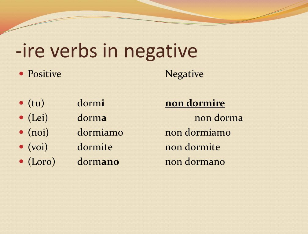 -ire verbs in negative PositiveNegative (tu)dorminon dormire (Lei)dormanon dorma (noi)dormiamonon dormiamo (voi)dormitenon dormite (Loro)dormanonon dormano