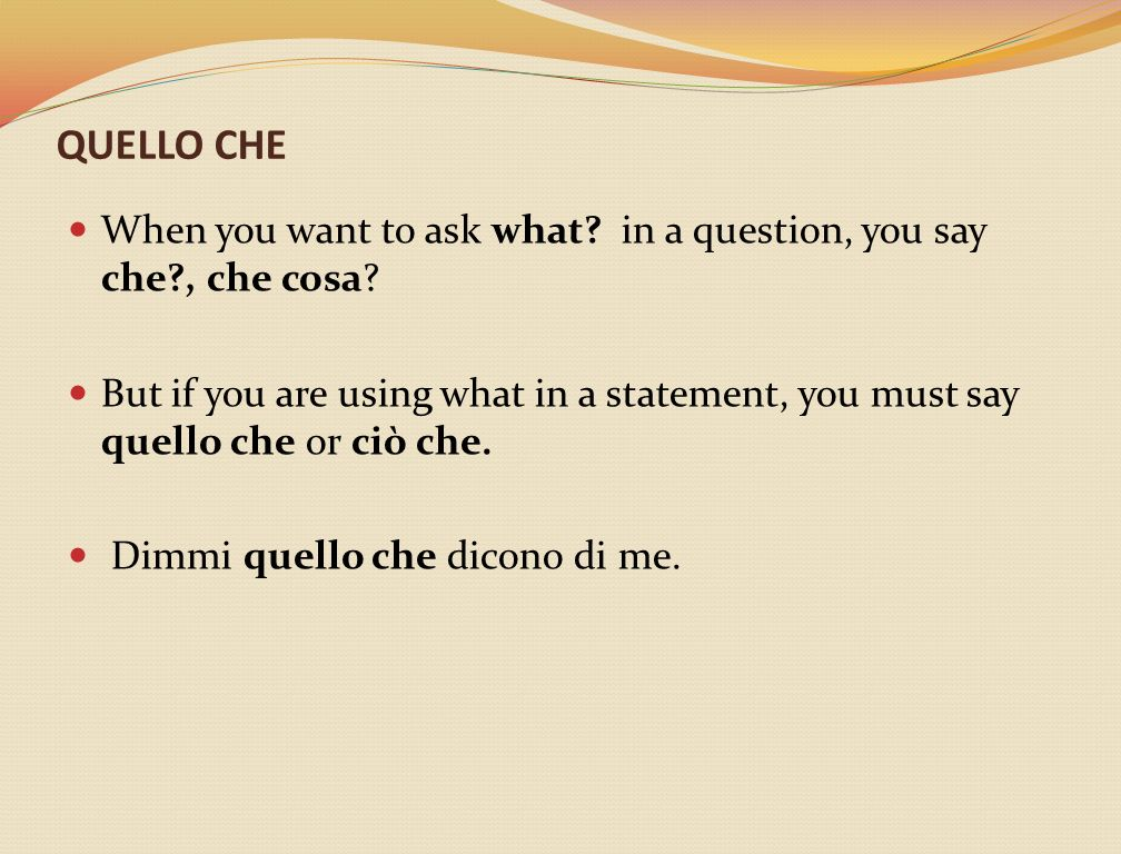 QUELLO CHE When you want to ask what? in a question, you say che?, che cosa? But if you are using what in a statement, you must say quello che or ciò