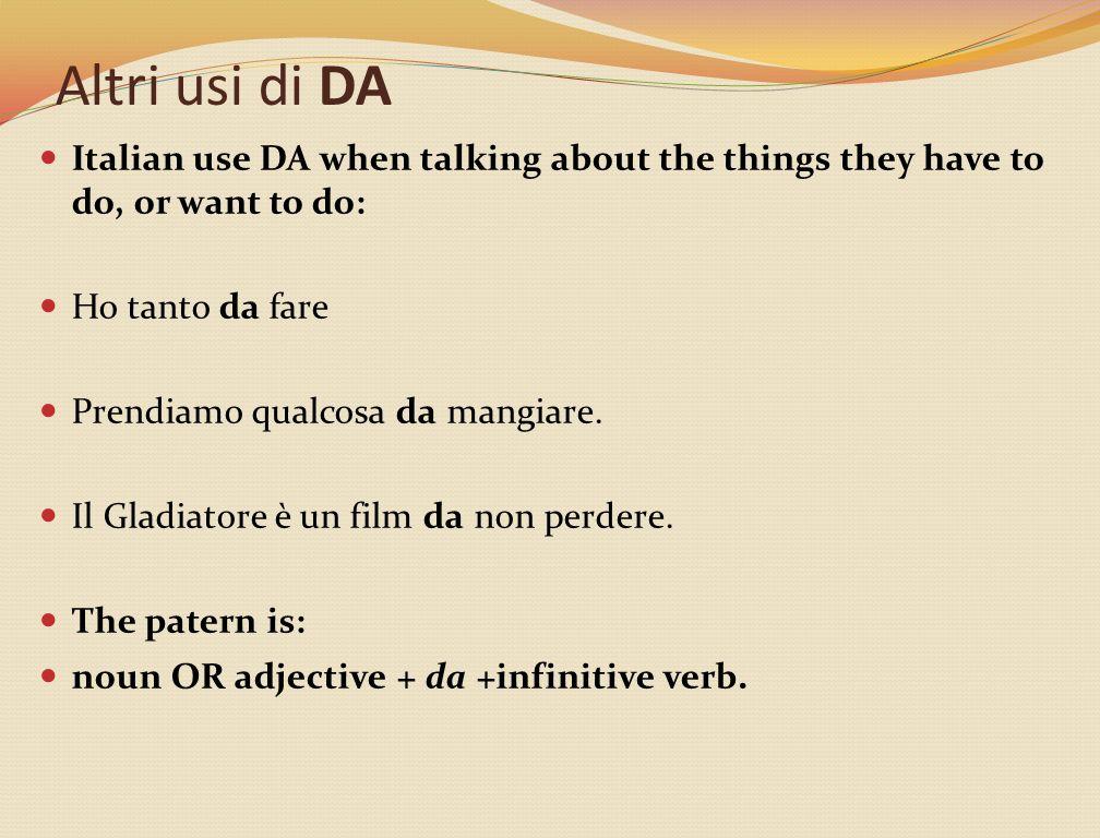 Altri usi di DA Italian use DA when talking about the things they have to do, or want to do: Ho tanto da fare Prendiamo qualcosa da mangiare.