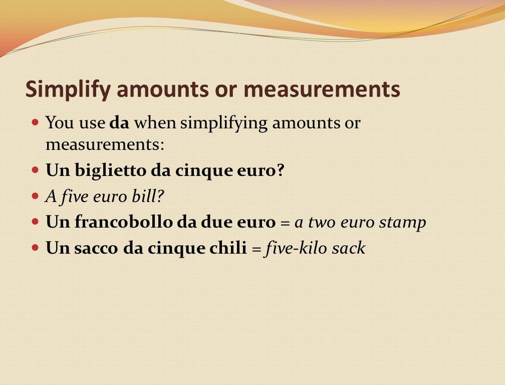 Simplify amounts or measurements You use da when simplifying amounts or measurements: Un biglietto da cinque euro.