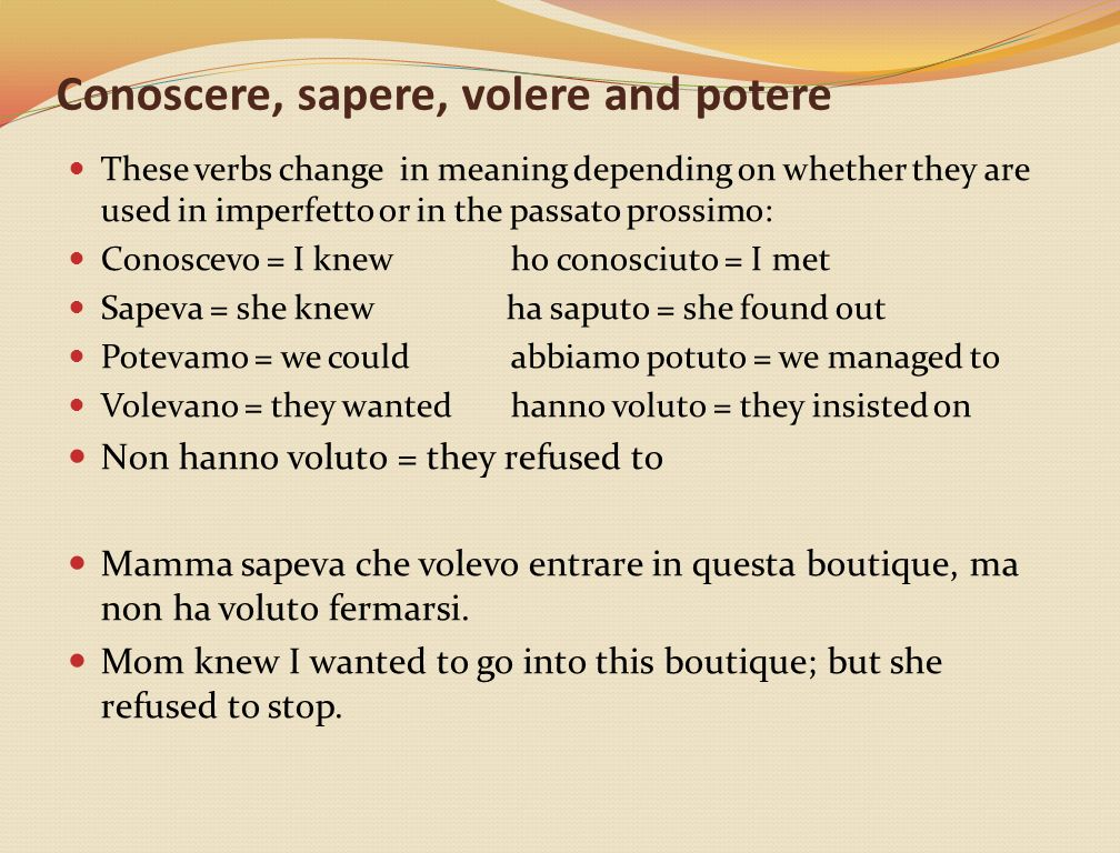 Conoscere, sapere, volere and potere These verbs change in meaning depending on whether they are used in imperfetto or in the passato prossimo: Conosc