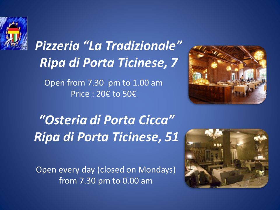 Pizzeria La Tradizionale Ripa di Porta Ticinese, 7 Open from 7.30 pm to 1.00 am Price : 20 to 50 Osteria di Porta Cicca Ripa di Porta Ticinese, 51 Open every day (closed on Mondays) from 7.30 pm to 0.00 am