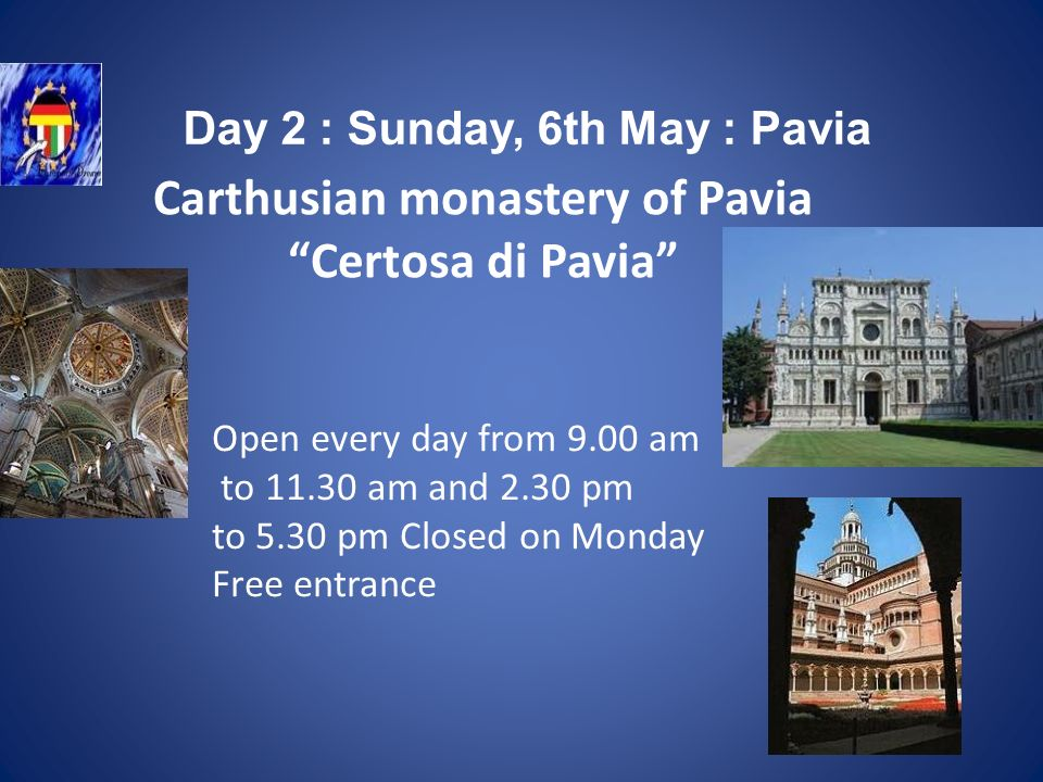 Carthusian monastery of Pavia Certosa di Pavia Open every day from 9.00 am to 11.30 am and 2.30 pm to 5.30 pm Closed on Monday Free entrance Day 2 : Sunday, 6th May : Pavia