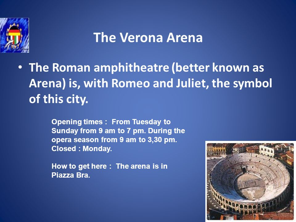 The Verona Arena The Roman amphitheatre (better known as Arena) is, with Romeo and Juliet, the symbol of this city.