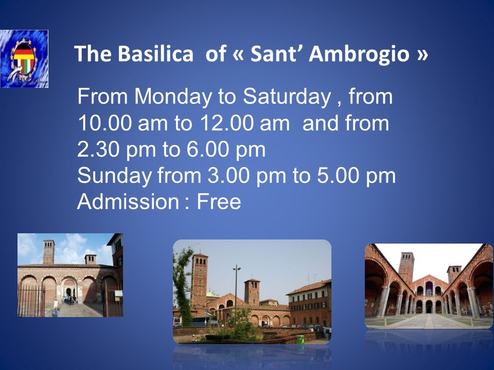 The Basilica of « Sant Ambrogio » From Monday to Saturday, from 10.00 am to 12.00 am and from 2.30 pm to 6.00 pm Sunday from 3.00 pm to 5.00 pm Admission : Free