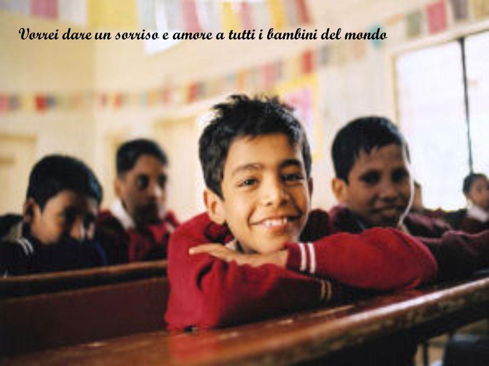 Vorrei dare un sorriso e amore a tutti i bambini del mondo