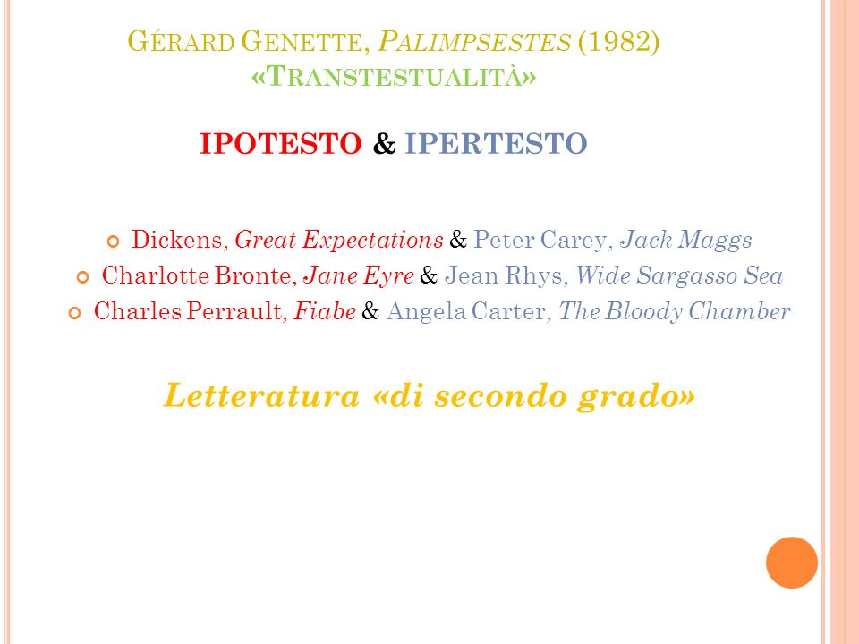 G ÉRARD G ENETTE, P ALIMPSESTES (1982) «T RANSTESTUALITÀ » IPOTESTO & IPERTESTO Dickens, Great Expectations & Peter Carey, Jack Maggs Charlotte Bronte, Jane Eyre & Jean Rhys, Wide Sargasso Sea Charles Perrault, Fiabe & Angela Carter, The Bloody Chamber Letteratura «di secondo grado»