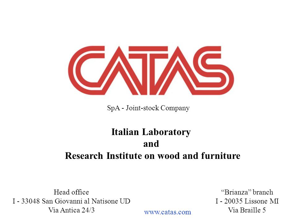Head office I - 33048 San Giovanni al Natisone UD Via Antica 24/3 Brianza branch I - 20035 Lissone MI Via Braille 5 Italian Laboratory and Research Institute on wood and furniture www.catas.com SpA - Joint-stock Company