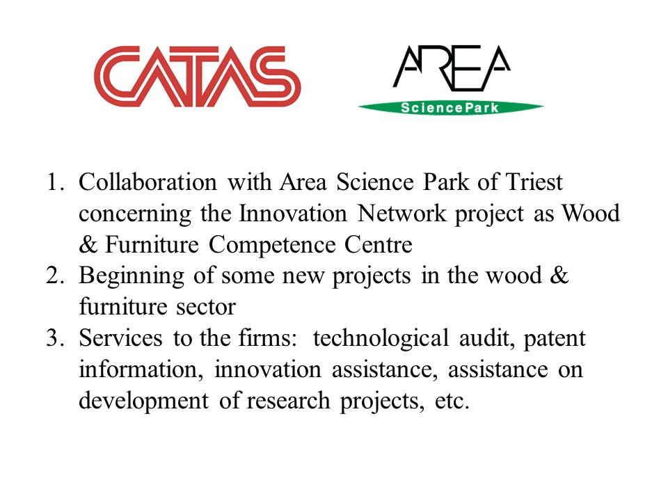 1.Collaboration with Area Science Park of Triest concerning the Innovation Network project as Wood & Furniture Competence Centre 2.Beginning of some n