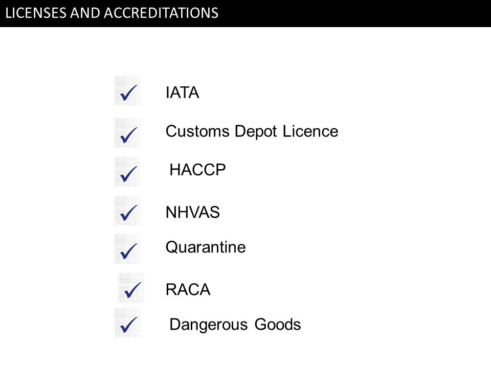 LICENSES AND ACCREDITATIONS IATA HACCP Customs Depot Licence NHVAS Quarantine RACA Dangerous Goods