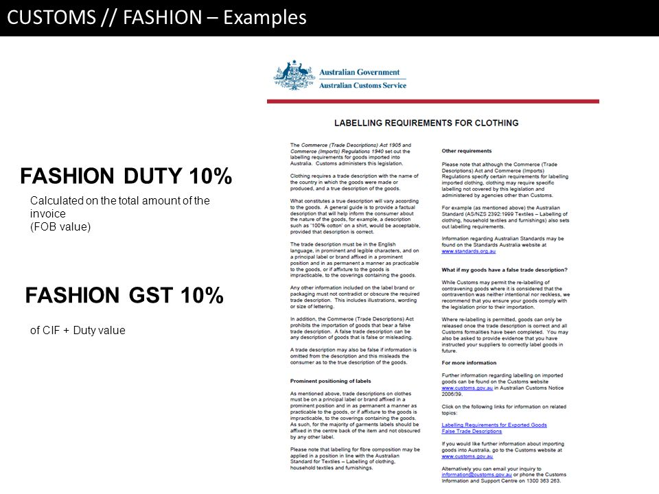 CUSTOMS // FASHION – Examples FASHION DUTY 10% Calculated on the total amount of the invoice (FOB value) FASHION GST 10% of CIF + Duty value