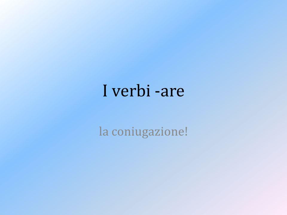 I verbi -are la coniugazione!