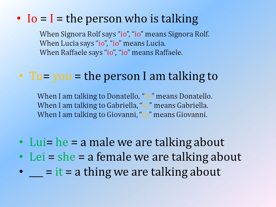 Io = I = the person who is talking Lui= he = a male we are talking about Lei = she = a female we are talking about ___ = it = a thing we are talking a