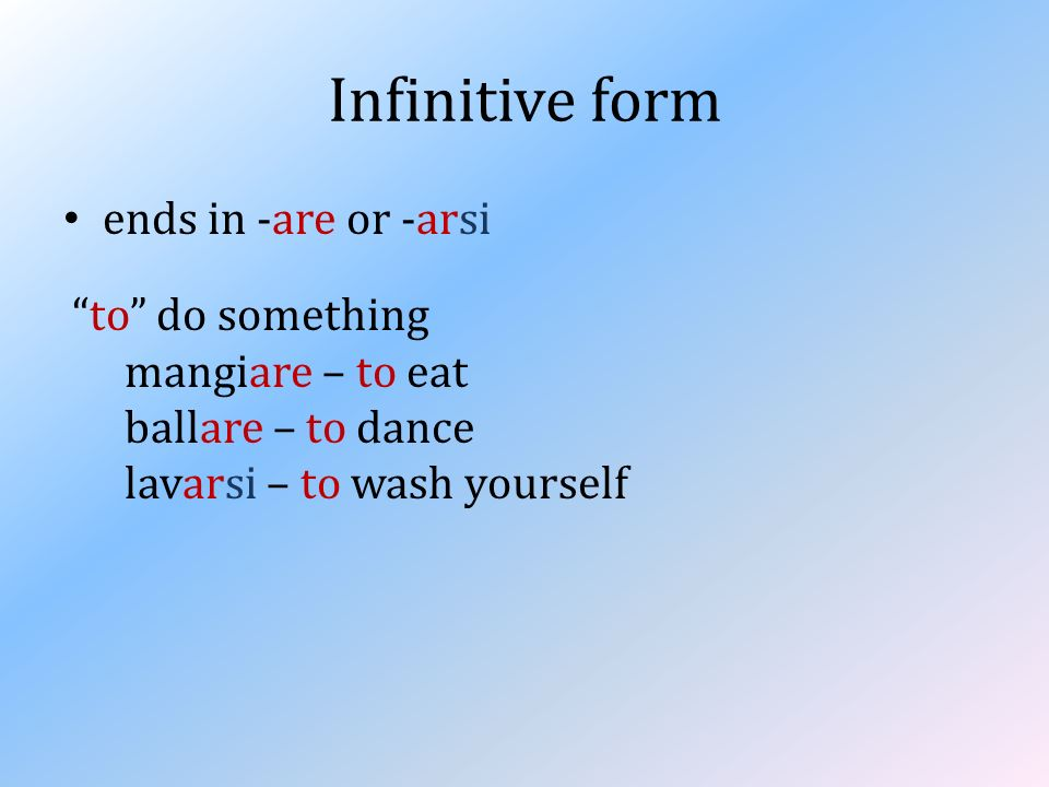 Infinitive form ends in -are or -arsi to do something mangiare – to eat ballare – to dance lavarsi – to wash yourself