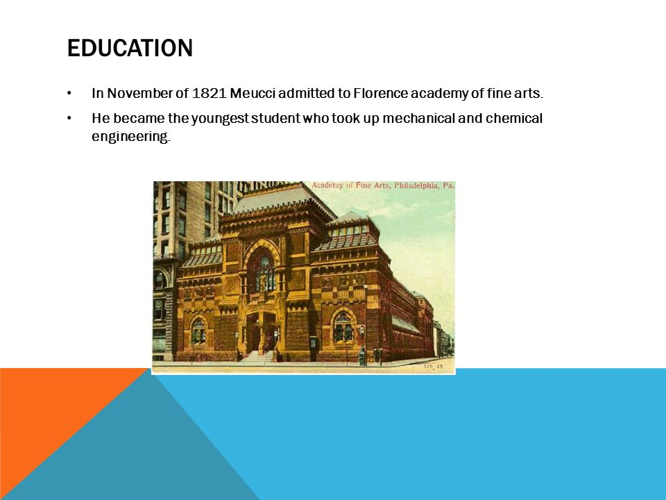 EDUCATION In November of 1821 Meucci admitted to Florence academy of fine arts. He became the youngest student who took up mechanical and chemical eng