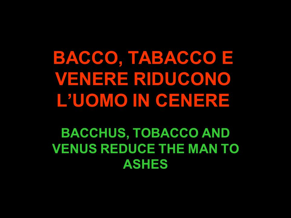 BACCO, TABACCO E VENERE RIDUCONO LUOMO IN CENERE BACCHUS, TOBACCO AND VENUS REDUCE THE MAN TO ASHES