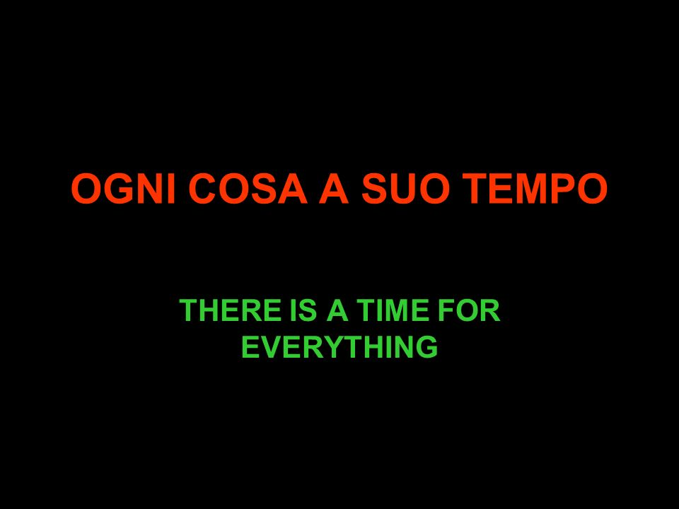 OGNI COSA A SUO TEMPO THERE IS A TIME FOR EVERYTHING