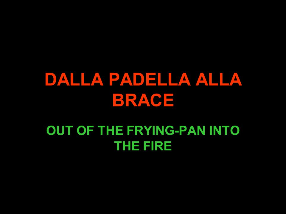 DALLA PADELLA ALLA BRACE OUT OF THE FRYING-PAN INTO THE FIRE