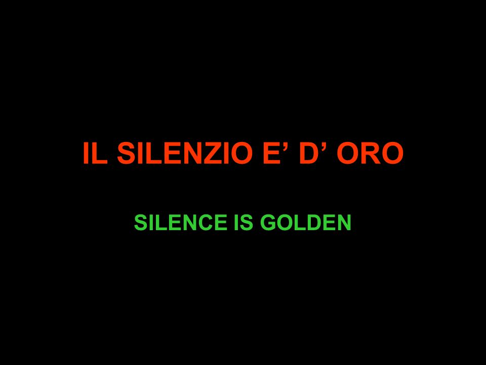 IL SILENZIO E D ORO SILENCE IS GOLDEN