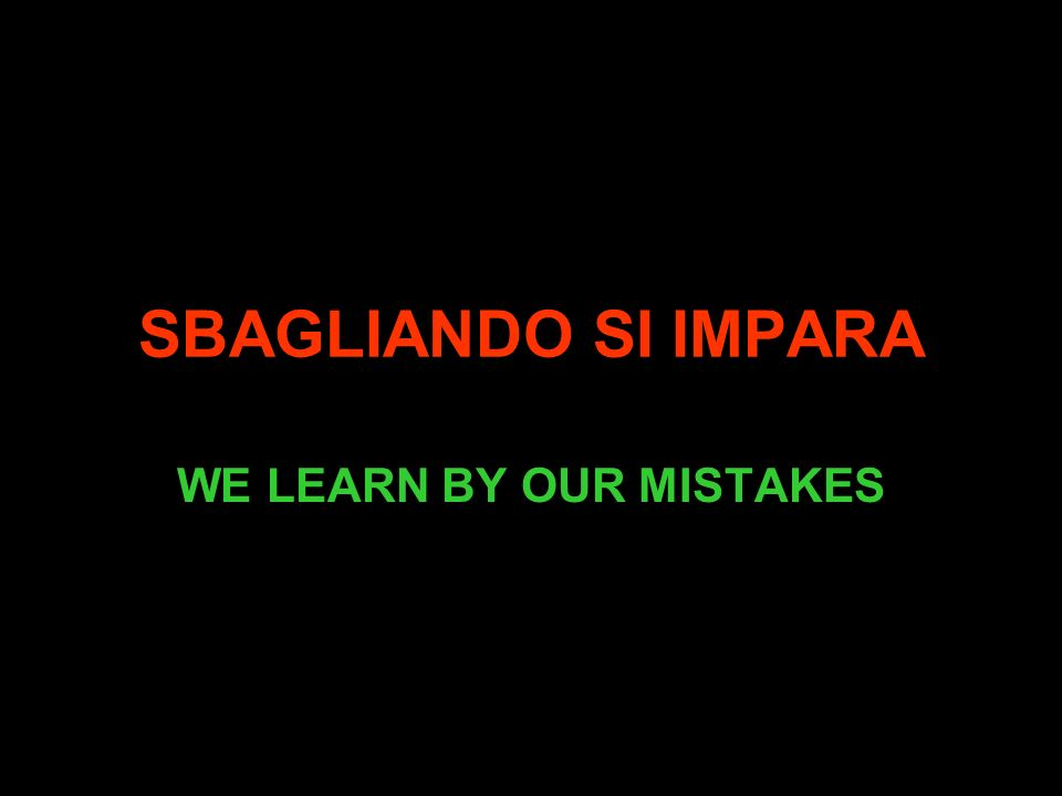 SBAGLIANDO SI IMPARA WE LEARN BY OUR MISTAKES
