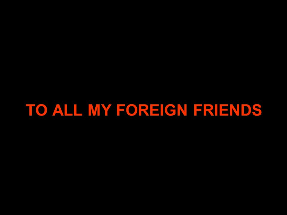 TO ALL MY FOREIGN FRIENDS