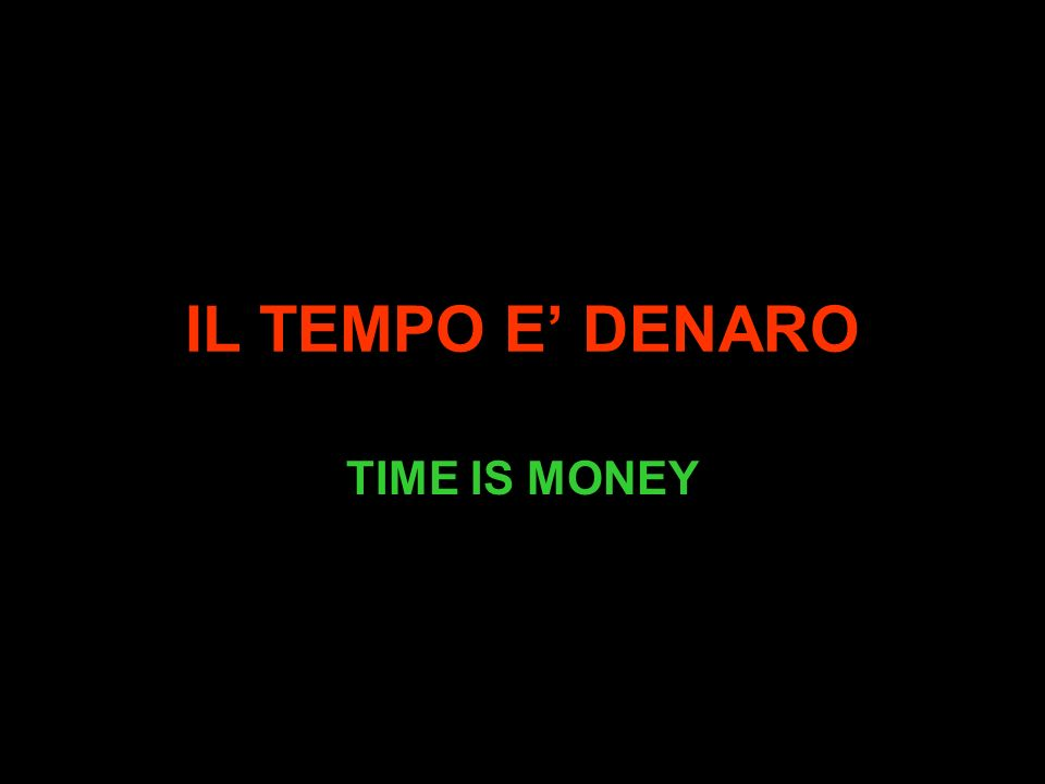 IL TEMPO E DENARO TIME IS MONEY