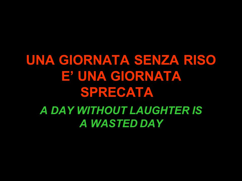 UNA GIORNATA SENZA RISO E UNA GIORNATA SPRECATA A DAY WITHOUT LAUGHTER IS A WASTED DAY