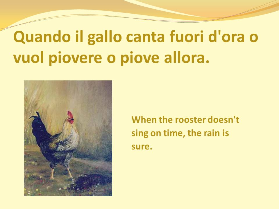 Quando il gallo canta fuori d'ora o vuol piovere o piove allora. When the rooster doesn't sing on time, the rain is sure.