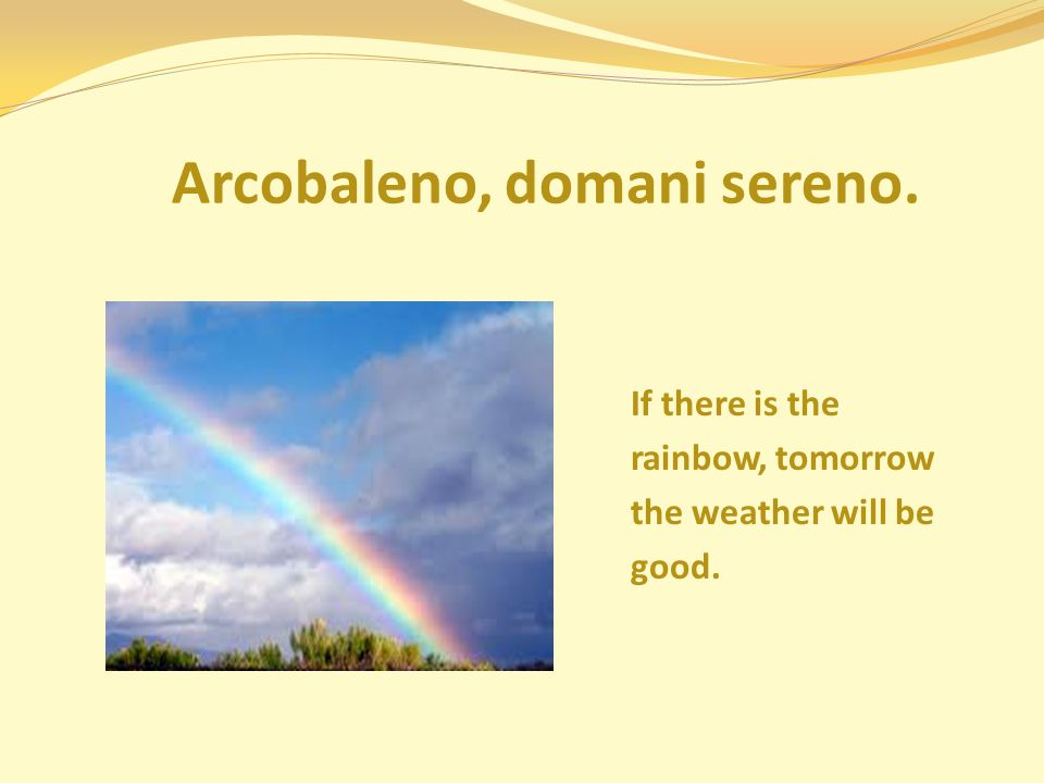 Arcobaleno, domani sereno. If there is the rainbow, tomorrow the weather will be good.