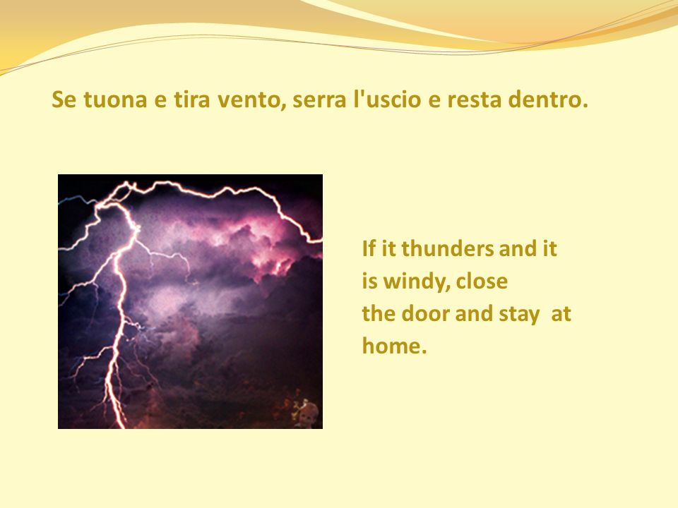 Se tuona e tira vento, serra l'uscio e resta dentro. If it thunders and it is windy, close the door and stay at home.