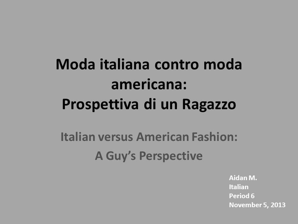 Moda italiana contro moda americana: Prospettiva di un Ragazzo Italian versus American Fashion: A Guys Perspective Aidan M. Italian Period 6 November