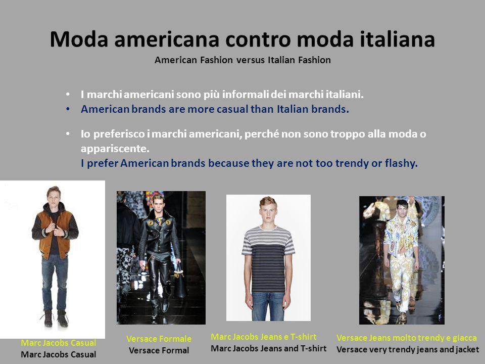 Moda americana contro moda italiana American Fashion versus Italian Fashion Io preferisco i marchi americani, perché non sono troppo alla moda o appar