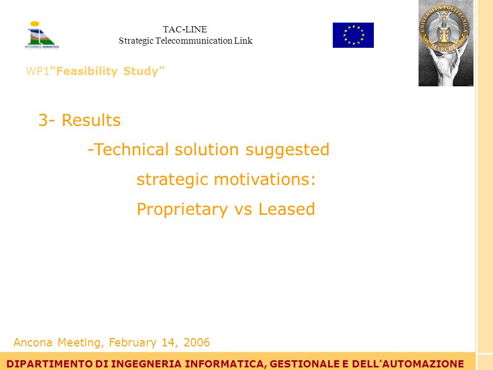 Tommaso Leo DIPARTIMENTO DI INGEGNERIA INFORMATICA, GESTIONALE E DELLAUTOMAZIONE 3- Results -Technical solution suggested strategic motivations: Proprietary vs Leased DIPARTIMENTO DI INGEGNERIA INFORMATICA, GESTIONALE E DELLAUTOMAZIONE Ancona Meeting, February 14, 2006 TAC-LINE Strategic Telecommunication Link WP1Feasibility Study