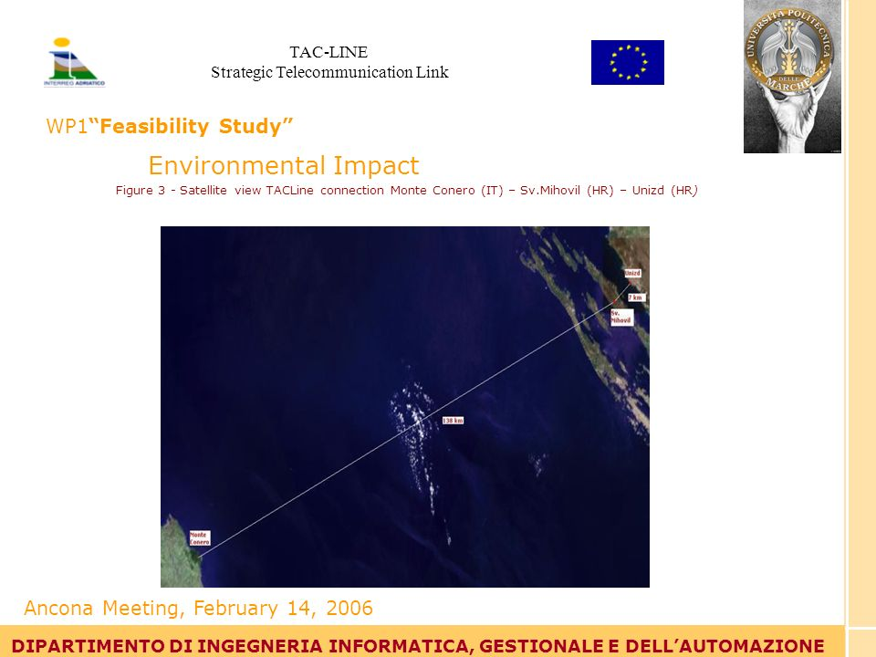 Tommaso Leo DIPARTIMENTO DI INGEGNERIA INFORMATICA, GESTIONALE E DELLAUTOMAZIONE Environmental Impact Figure 3 - Satellite view TACLine connection Monte Conero (IT) – Sv.Mihovil (HR) – Unizd (HR) DIPARTIMENTO DI INGEGNERIA INFORMATICA, GESTIONALE E DELLAUTOMAZIONE Ancona Meeting, February 14, 2006 TAC-LINE Strategic Telecommunication Link WP1Feasibility Study