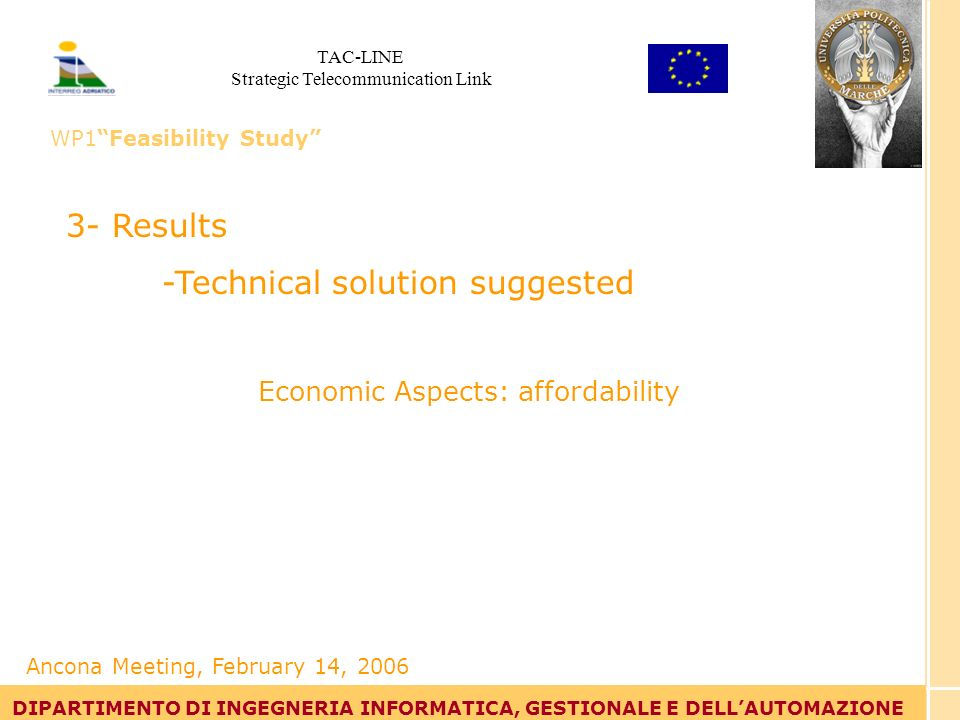 Tommaso Leo DIPARTIMENTO DI INGEGNERIA INFORMATICA, GESTIONALE E DELLAUTOMAZIONE 3- Results -Technical solution suggested Economic Aspects: affordability DIPARTIMENTO DI INGEGNERIA INFORMATICA, GESTIONALE E DELLAUTOMAZIONE Ancona Meeting, February 14, 2006 TAC-LINE Strategic Telecommunication Link WP1Feasibility Study