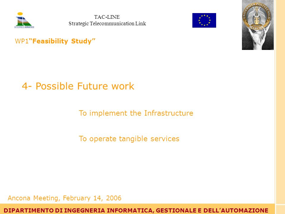 Tommaso Leo DIPARTIMENTO DI INGEGNERIA INFORMATICA, GESTIONALE E DELLAUTOMAZIONE 4- Possible Future work To implement the Infrastructure To operate tangible services DIPARTIMENTO DI INGEGNERIA INFORMATICA, GESTIONALE E DELLAUTOMAZIONE Ancona Meeting, February 14, 2006 TAC-LINE Strategic Telecommunication Link WP1Feasibility Study