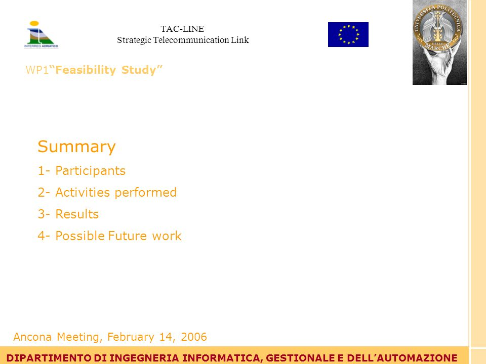 Tommaso Leo DIPARTIMENTO DI INGEGNERIA INFORMATICA, GESTIONALE E DELLAUTOMAZIONE Summary 1- Participants 2- Activities performed 3- Results 4- Possible Future work DIPARTIMENTO DI INGEGNERIA INFORMATICA, GESTIONALE E DELLAUTOMAZIONE Ancona Meeting, February 14, 2006 TAC-LINE Strategic Telecommunication Link WP1Feasibility Study