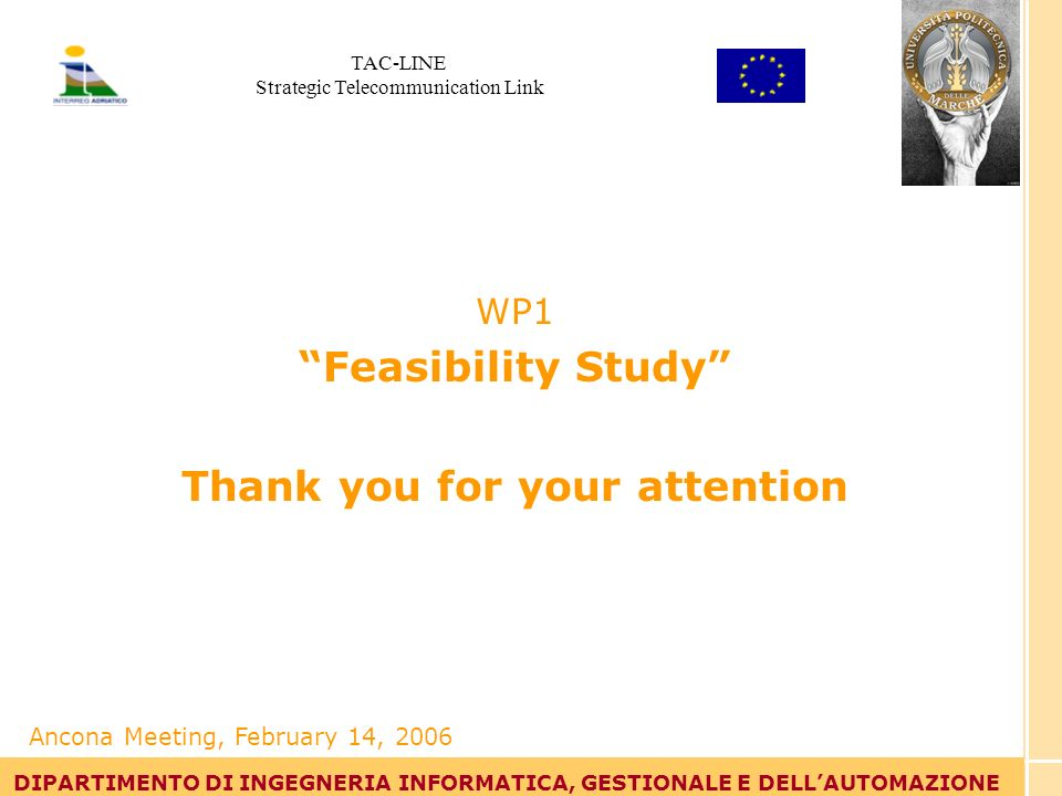 Tommaso Leo DIPARTIMENTO DI INGEGNERIA INFORMATICA, GESTIONALE E DELLAUTOMAZIONE WP1 Feasibility Study Thank you for your attention DIPARTIMENTO DI INGEGNERIA INFORMATICA, GESTIONALE E DELLAUTOMAZIONE Ancona Meeting, February 14, 2006 TAC-LINE Strategic Telecommunication Link