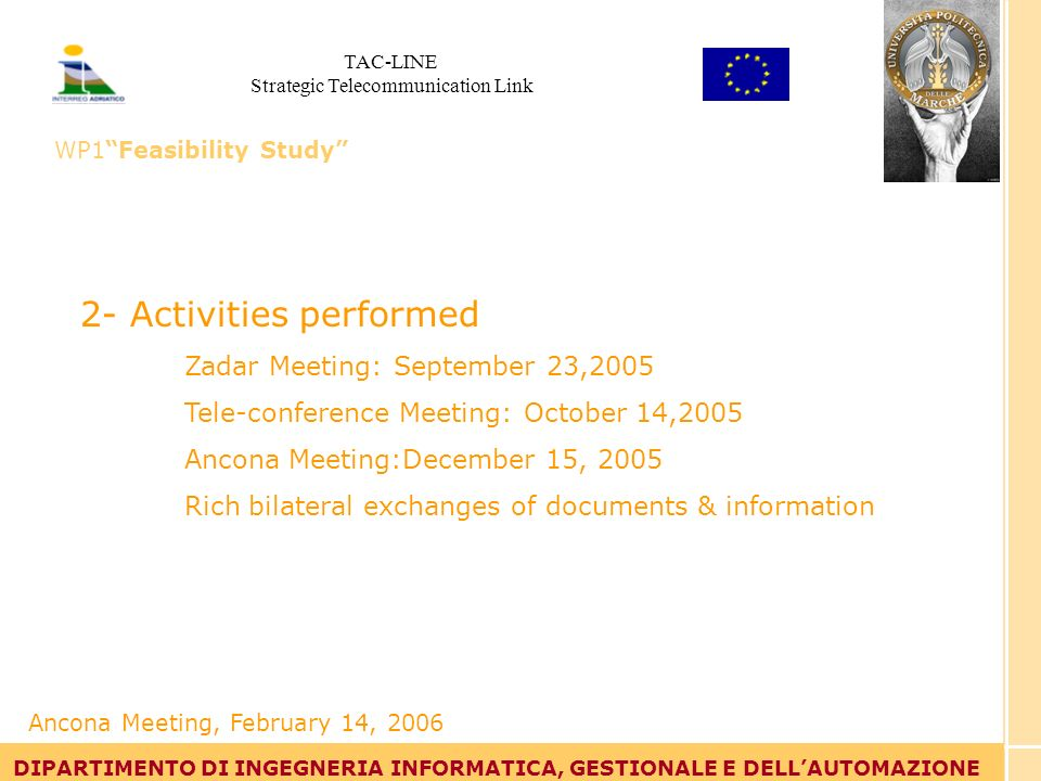 Tommaso Leo DIPARTIMENTO DI INGEGNERIA INFORMATICA, GESTIONALE E DELLAUTOMAZIONE 2- Activities performed Zadar Meeting: September 23,2005 Tele-conference Meeting: October 14,2005 Ancona Meeting:December 15, 2005 Rich bilateral exchanges of documents & information DIPARTIMENTO DI INGEGNERIA INFORMATICA, GESTIONALE E DELLAUTOMAZIONE Ancona Meeting, February 14, 2006 TAC-LINE Strategic Telecommunication Link WP1Feasibility Study