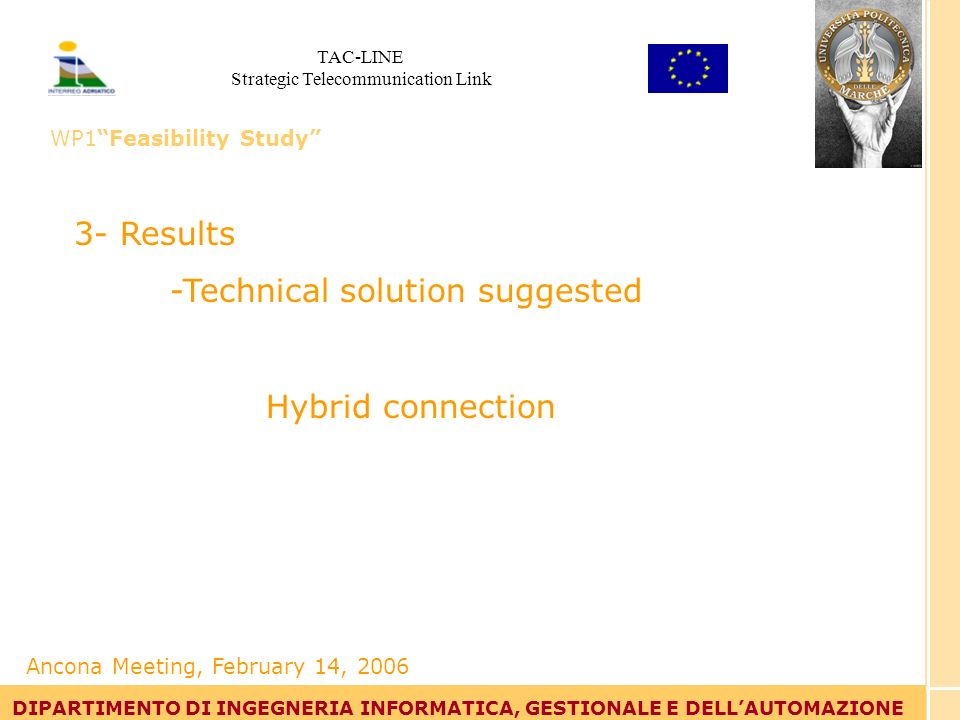 Tommaso Leo DIPARTIMENTO DI INGEGNERIA INFORMATICA, GESTIONALE E DELLAUTOMAZIONE 3- Results -Technical solution suggested Hybrid connection DIPARTIMENTO DI INGEGNERIA INFORMATICA, GESTIONALE E DELLAUTOMAZIONE Ancona Meeting, February 14, 2006 TAC-LINE Strategic Telecommunication Link WP1Feasibility Study