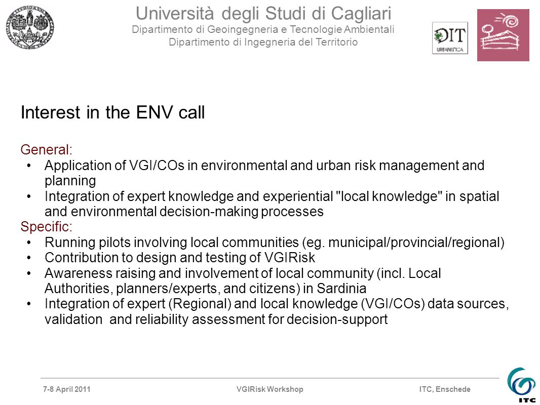 7-8 April 2011VGIRisk Workshop Università degli Studi di Cagliari Dipartimento di Geoingegneria e Tecnologie Ambientali Dipartimento di Ingegneria del Territorio ITC, Enschede Interest in the ENV call General: Application of VGI/COs in environmental and urban risk management and planning Integration of expert knowledge and experiential local knowledge in spatial and environmental decision-making processes Specific: Running pilots involving local communities (eg.