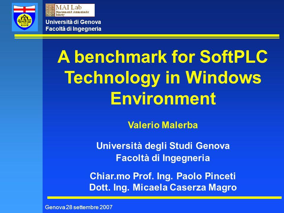 Università di Genova Facoltà di Ingegneria Genova 28 settembre 2007 A benchmark for SoftPLC Technology in Windows Environment Valerio Malerba Università degli Studi Genova Facoltà di Ingegneria Chiar.mo Prof.