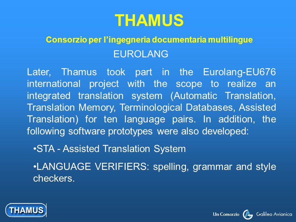Un Consorzio EUROLANG Later, Thamus took part in the Eurolang-EU676 international project with the scope to realize an integrated translation system (Automatic Translation, Translation Memory, Terminological Databases, Assisted Translation) for ten language pairs.