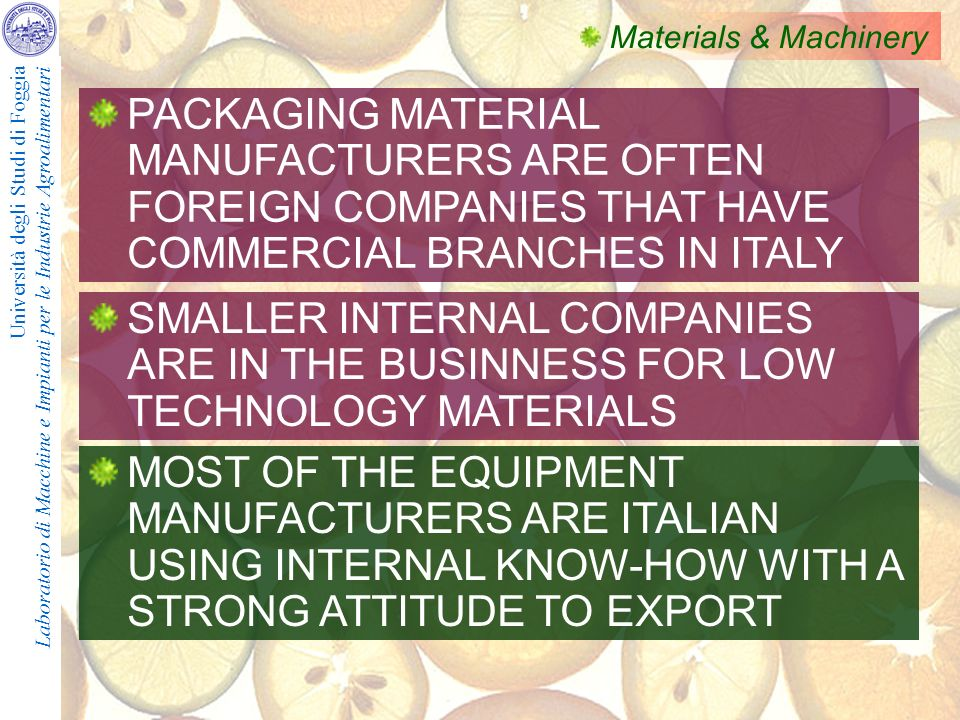 Università degli Studi di Foggia Laboratorio di Macchine e Impianti per le Industrie Agroalimentari Materials & Machinery PACKAGING MATERIAL MANUFACTURERS ARE OFTEN FOREIGN COMPANIES THAT HAVE COMMERCIAL BRANCHES IN ITALY MOST OF THE EQUIPMENT MANUFACTURERS ARE ITALIAN USING INTERNAL KNOW-HOW WITH A STRONG ATTITUDE TO EXPORT SMALLER INTERNAL COMPANIES ARE IN THE BUSINNESS FOR LOW TECHNOLOGY MATERIALS